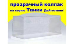 Колпак прозрачный на Танки от ДеАгостини*, боксы, коробки, стеллажи для моделей, Start Scale Models (SSM)